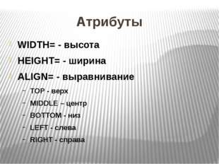 Атрибуты WIDTH= - высота HEIGHT= - ширина ALIGN= - выравнивание ТОР - верх MI