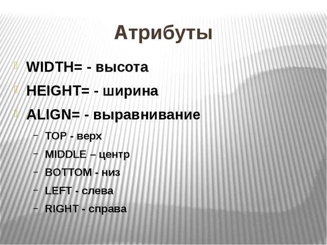 Атрибуты WIDTH= - высота HEIGHT= - ширина ALIGN= - выравнивание ТОР - верх MI...