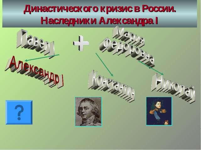 Династического кризис в России. Наследники Александра I