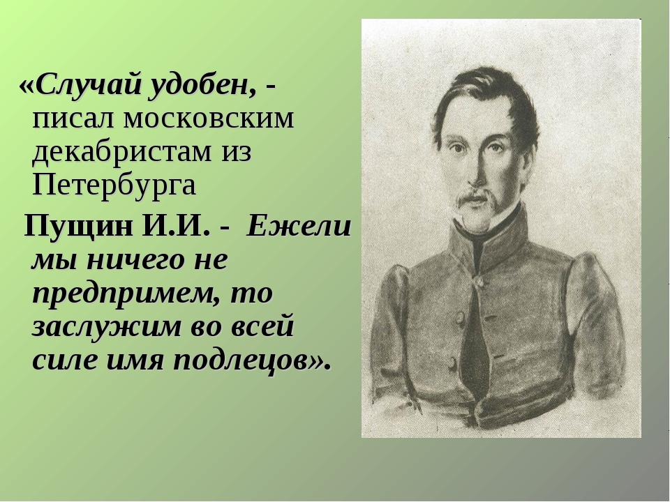 «Случай удобен, - писал московским декабристам из Петербурга Пущин И.И. - Еж...