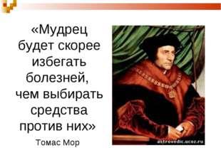 «Мудрец будет скорее избегать болезней, чем выбирать средства против них» Том