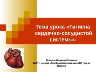 Тема урока «Гигиена сердечно-сосудистой системы» Тюкачева Людмила Сергеевна