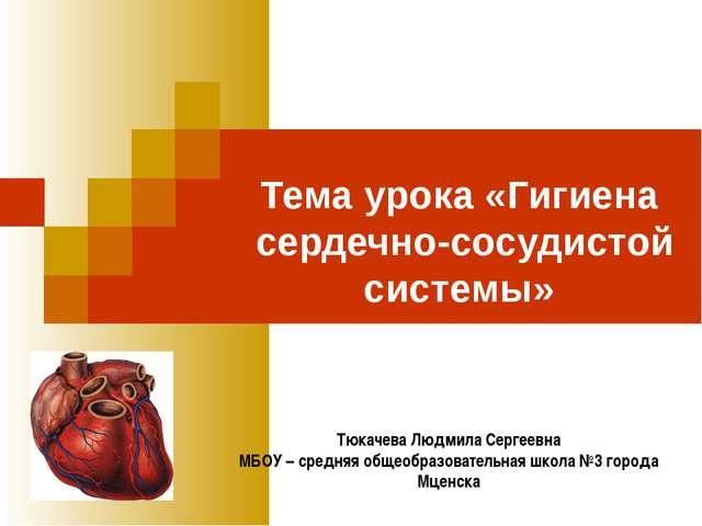 Тема урока «Гигиена сердечно-сосудистой системы» Тюкачева Людмила Сергеевна...