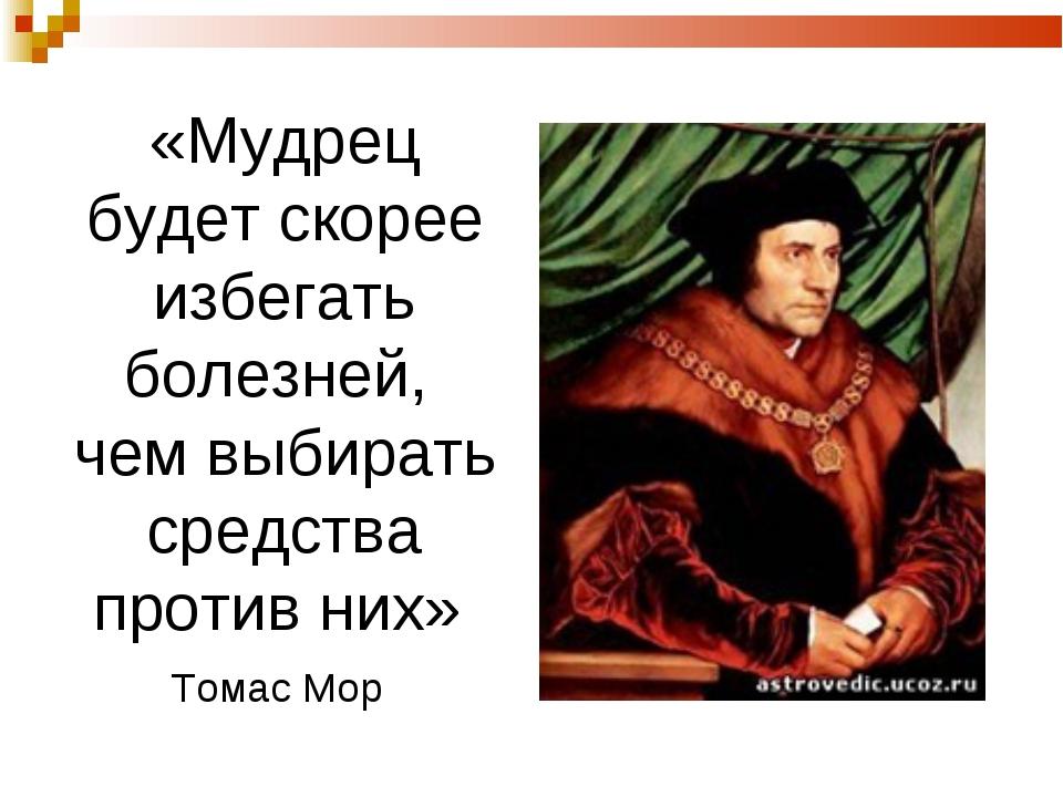 «Мудрец будет скорее избегать болезней, чем выбирать средства против них» Том...