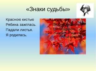 «Знаки судьбы» Красною кистью Рябина зажглась. Падали листья. Я родилась.