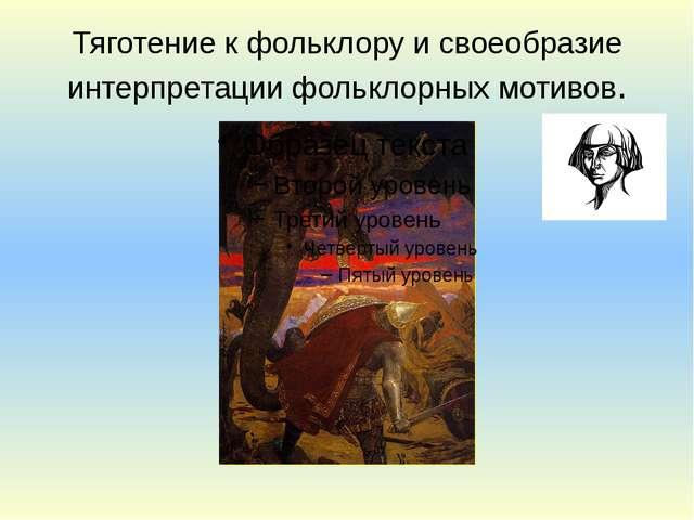 Тяготение к фольклору и своеобразие интерпретации фольклорных мотивов.