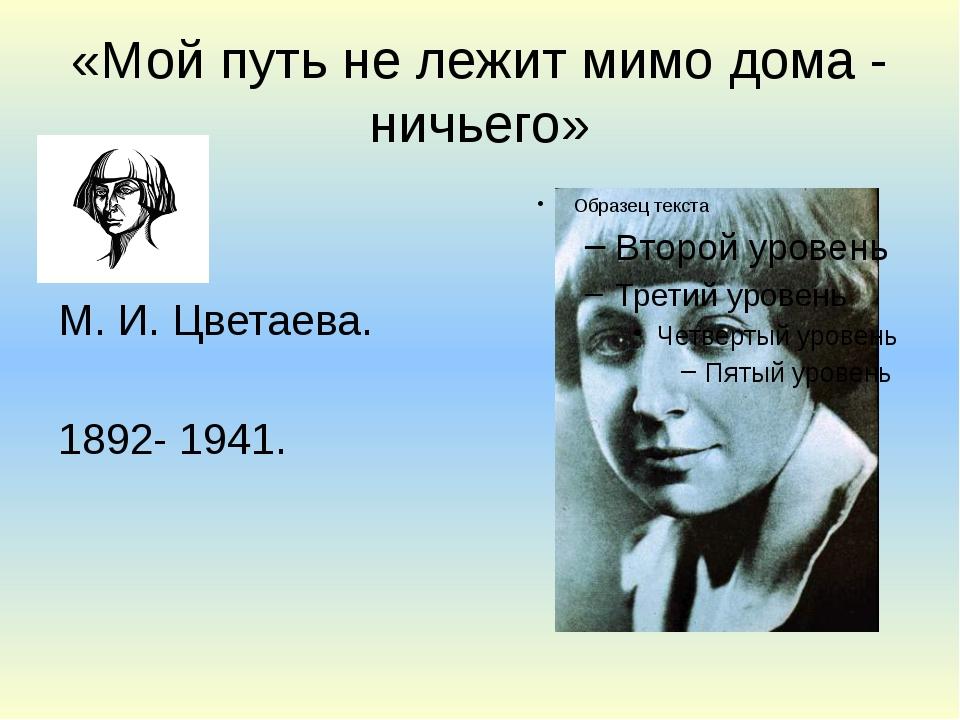 «Мой путь не лежит мимо дома - ничьего» М. И. Цветаева. 1892- 1941.