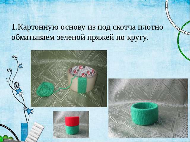 1.Картонную основу из под скотча плотно обматываем зеленой пряжей по кругу.