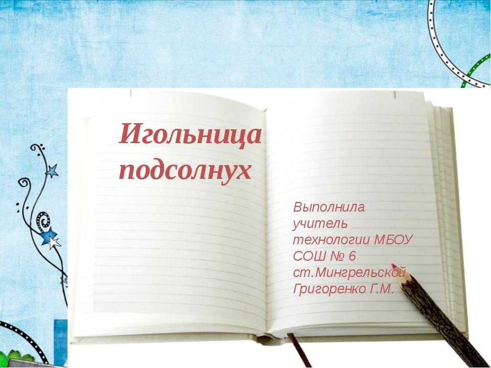 Игольница подсолнух Выполнила учитель технологии МБОУ СОШ № 6 ст.Мингрельской...
