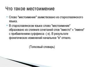 """Слово """"местоимение"""" заимствовано из старославянского языка. В старославянском"""