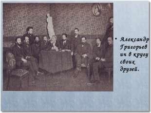Александр Григорьевич в кругу своих друзей.