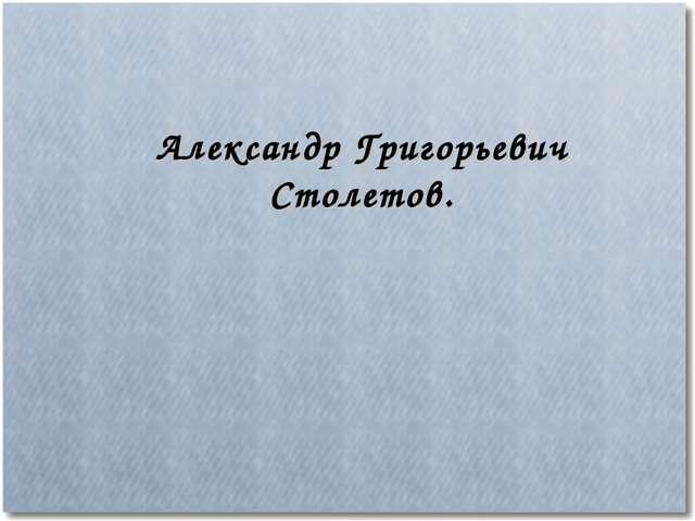 Александр Григорьевич Столетов.