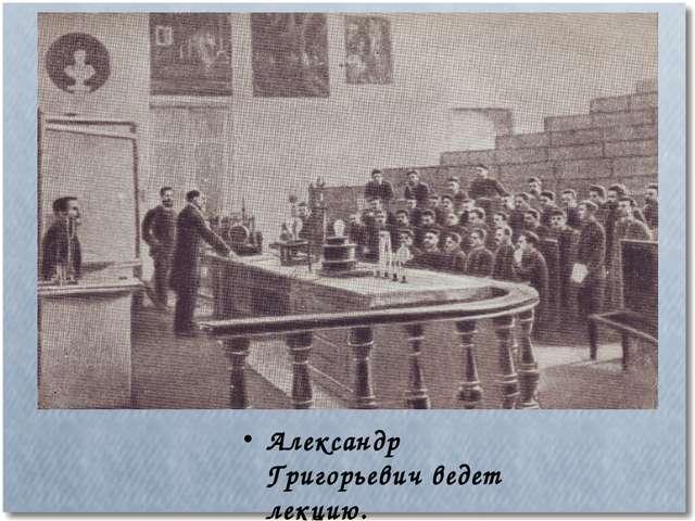 Александр Григорьевич ведет лекцию.