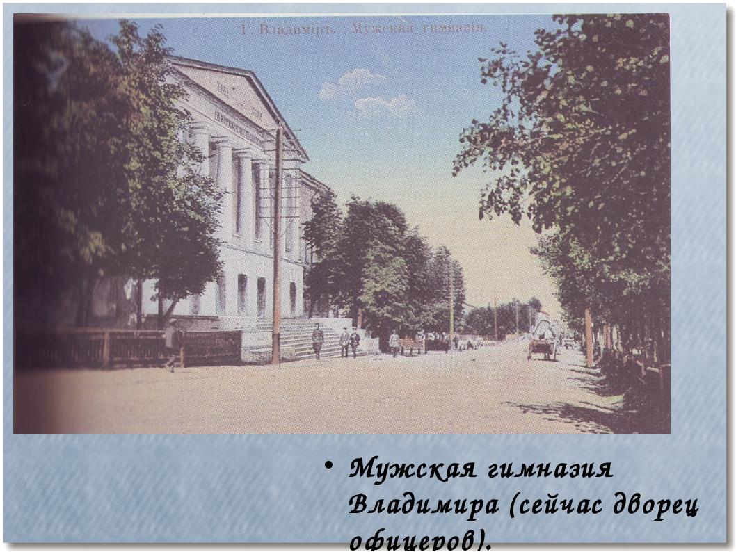 Мужская гимназия Владимира (сейчас дворец офицеров).