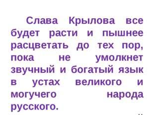 Слава Крылова все будет расти и пышнее расцветать до тех пор, пока не умолкн