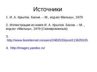 Источники 1. И. А. Крылов. Басни. – М., изд-во Малыш», 1979 2. Иллюстрации из