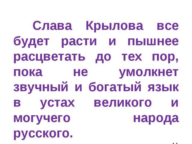 Слава Крылова все будет расти и пышнее расцветать до тех пор, пока не умолкн...