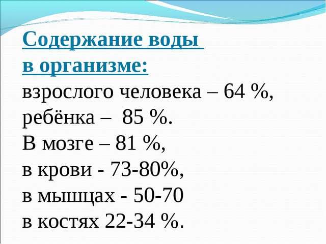 Содержание воды в организме: взрослого человека – 64 %, ребёнка – 85 %. В мо...