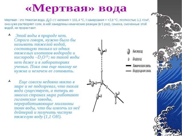 Мертвая - это тяжелая вода. Д2О с t: кипения = 101,4 °С, t замерзания = +3,8...