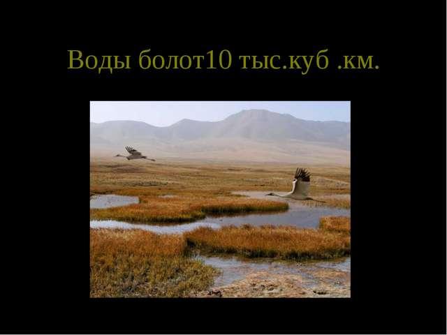 Воды болот10 тыс.куб .км.