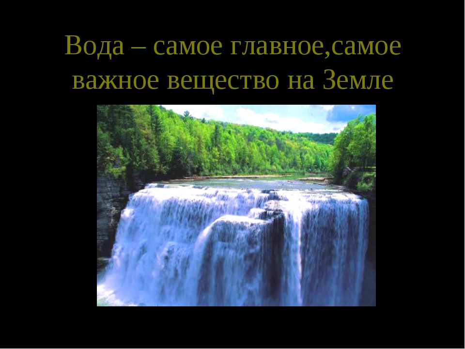 Вода – самое главное,самое важное вещество на Земле