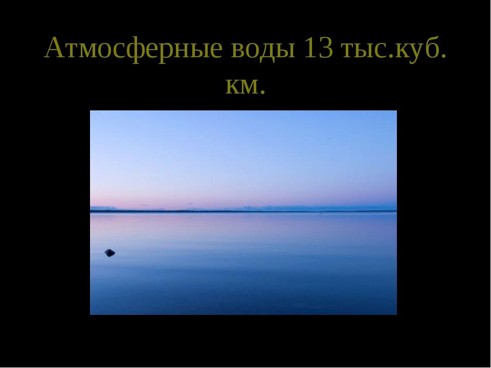 Атмосферные воды 13 тыс.куб. км.
