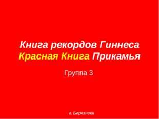 Книга рекордов Гиннеса Красная Книга Прикамья Группа 3 г. Березники