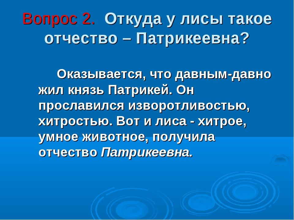 Вопрос 2. Откуда у лисы такое отчество – Патрикеевна? Оказывается, что давн...