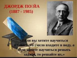 Заголовок слайда Текст слайда ДЖОРДЖ ПО́ЙА (1887 - 1985) «Если вы хотите науч