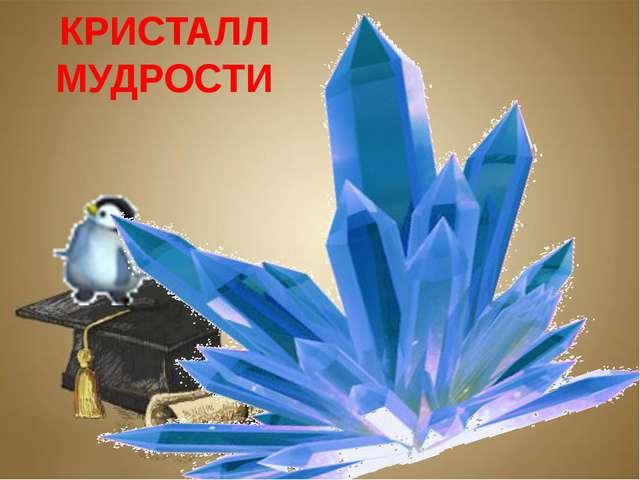 Заголовок слайда Текст слайда КРИСТАЛЛ МУДРОСТИ