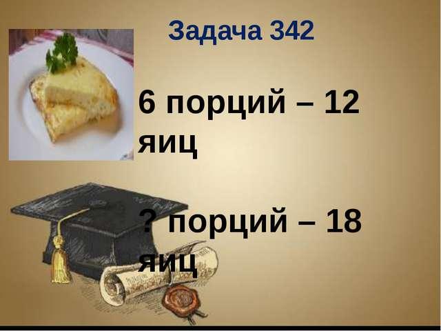 Заголовок слайда Текст слайда 6 порций – 12 яиц ? порций – 18 яиц Задача 342