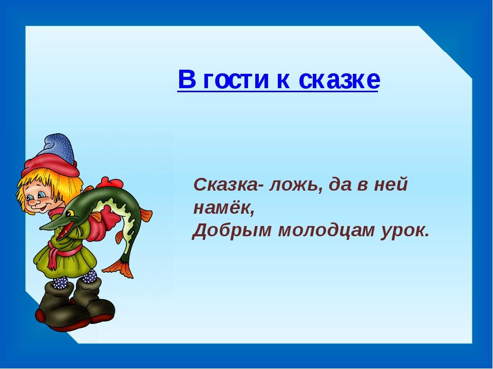 В гости к сказке Сказка- ложь, да в ней намёк, Добрым молодцам урок.