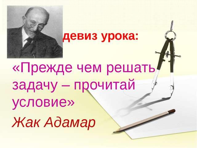 девиз урока: «Прежде чем решать задачу – прочитай условие» Жак Адамар