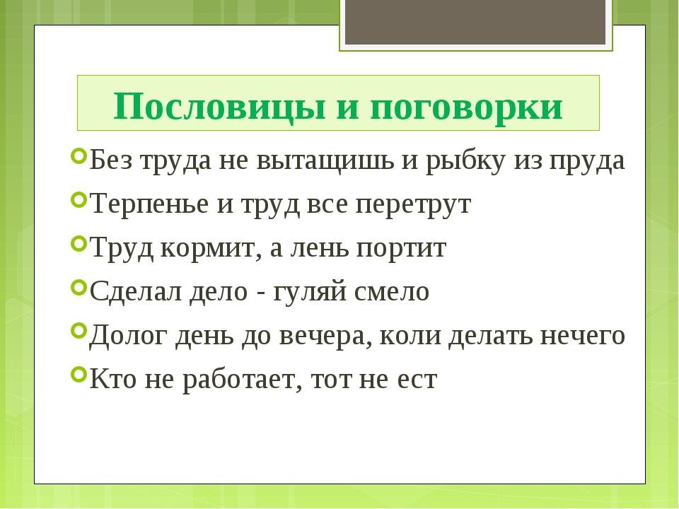 Пословицы и поговорки Без труда не вытащишь и рыбку из пруда Терпенье и труд...