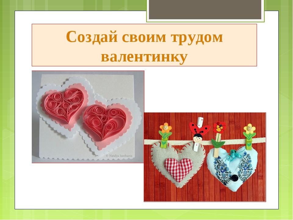 Создай своим трудом валентинку