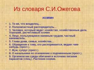 Из словаря С.И.Ожегова ХОЗЯИН 1. То же, что владелец… 2. Полновластный распор