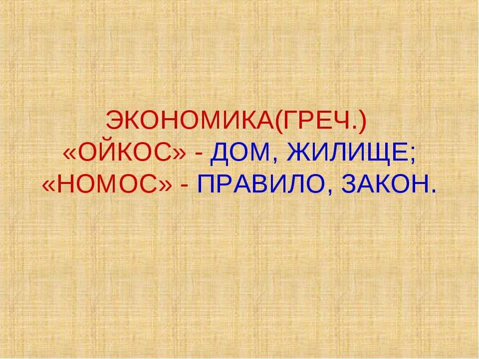 ЭКОНОМИКА(ГРЕЧ.) «ОЙКОС» - ДОМ, ЖИЛИЩЕ; «НОМОС» - ПРАВИЛО, ЗАКОН.
