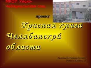 МКОУ Уйско- Чебаркульская сош проект Красная книга Челябинской области Выпол