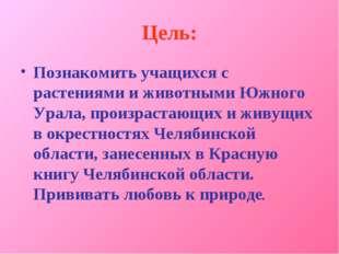 Цель: Познакомить учащихся с растениями и животными Южного Урала, произрастаю
