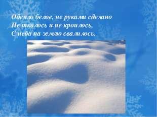 Одеяло белое, не руками сделано Не ткалось и не кроилось, С неба на землю с