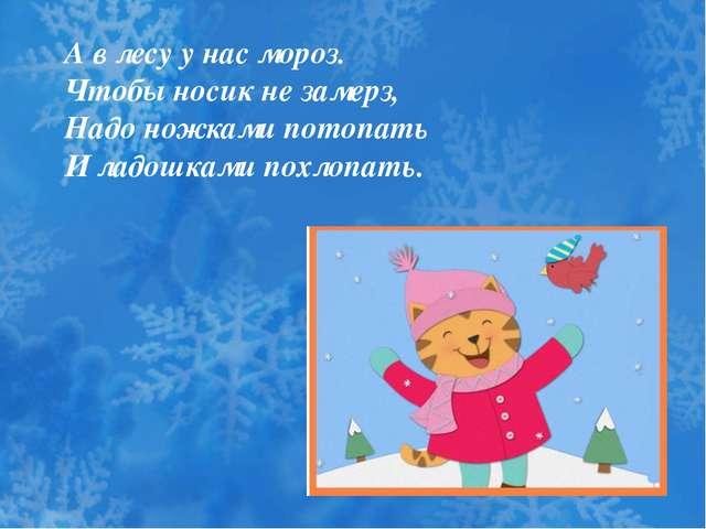 А в лесу у нас мороз. Чтобы носик не замерз, Надо ножками потопать И ладошкам...