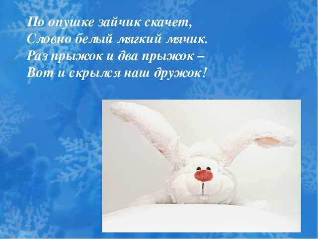 По опушке зайчик скачет, Словно белый мягкий мячик. Раз прыжок и два прыжок –...