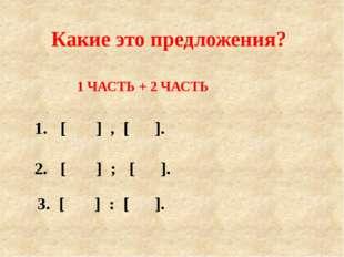 1 ЧАСТЬ + 2 ЧАСТЬ 1. [ ] , [ ]. Какие это предложения? 2. [ ] ; [ ]. 3. [ ] :