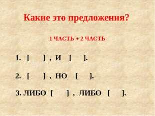1 ЧАСТЬ + 2 ЧАСТЬ 1. [ ] , И [ ]. Какие это предложения? 2. [ ] , НО [ ]. 3.
