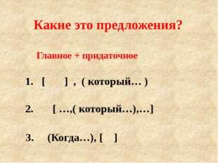 Главное + придаточное 1. [ ] , ( который… ) 2. [ …,( который…),…] 3. (Когда…