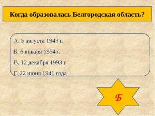 Когда образовалась Белгородская область? А. 5 августа 1943 г. Б. 6 января 195