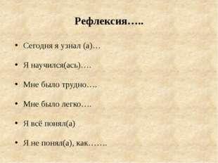 Рефлексия….. Сегодня я узнал (а)… Я научился(ась)…. Мне было трудно…. Мне был