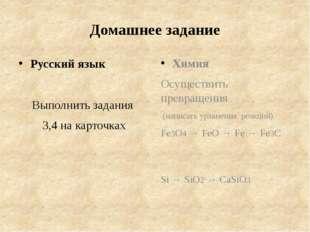 Домашнее задание Русский язык Выполнить задания 3,4 на карточках Химия Осущес