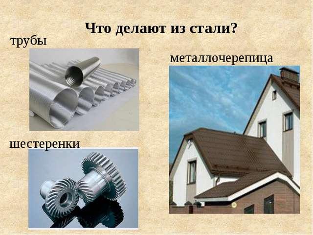 Что делают из стали? трубы металлочерепица шестеренки