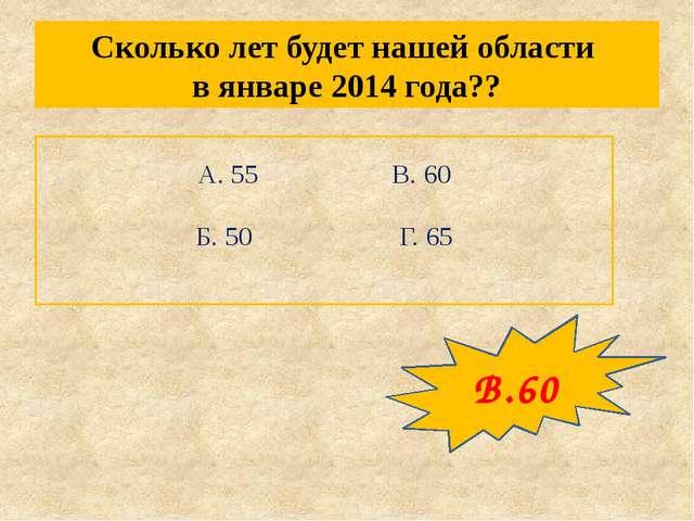 Сколько лет будет нашей области в январе 2014 года?? А. 55 В. 60 Б...